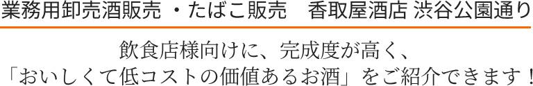 業務用卸売酒販売 ・たばこ販売 香取屋酒店 渋谷公園通り 飲食店様向けに、完成度が高く、「おいしくて低コストの価値あるお酒」をご紹介できます!